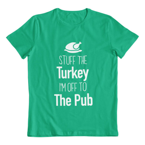 Stuff the Turkey Im off to the Pub T-Shirt
